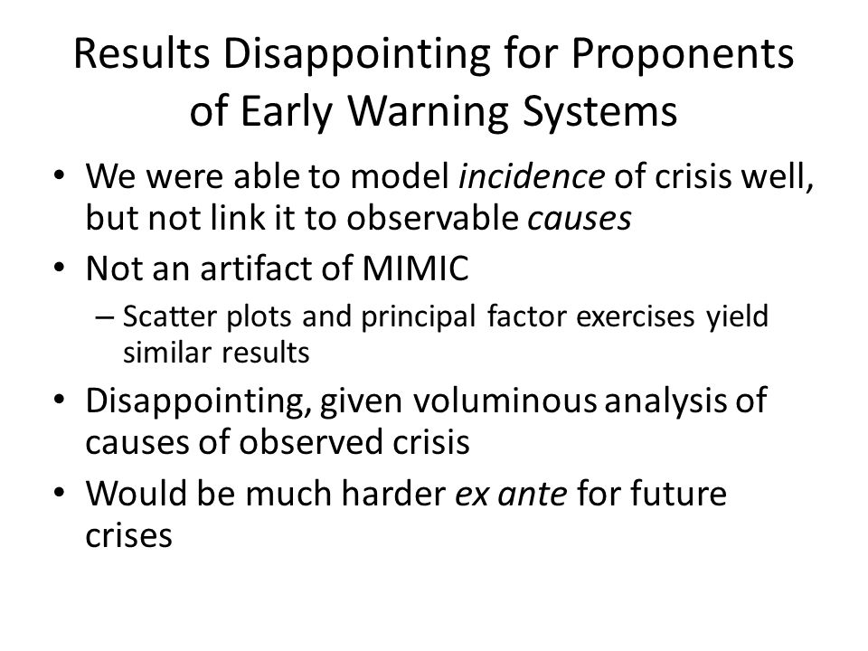 Results Disappointing for Proponents of Early Warning Systems We were able to model incidence of crisis well, but not link it to observable causes Not an artifact of MIMIC – Scatter plots and principal factor exercises yield similar results Disappointing, given voluminous analysis of causes of observed crisis Would be much harder ex ante for future crises