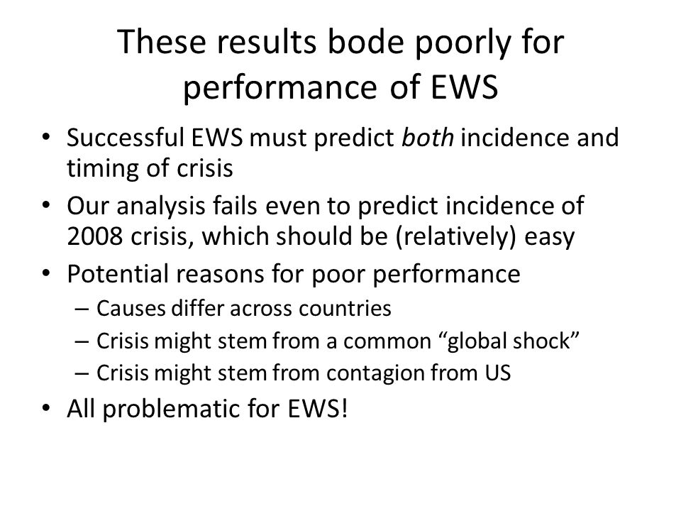 These results bode poorly for performance of EWS Successful EWS must predict both incidence and timing of crisis Our analysis fails even to predict incidence of 2008 crisis, which should be (relatively) easy Potential reasons for poor performance – Causes differ across countries – Crisis might stem from a common global shock – Crisis might stem from contagion from US All problematic for EWS!