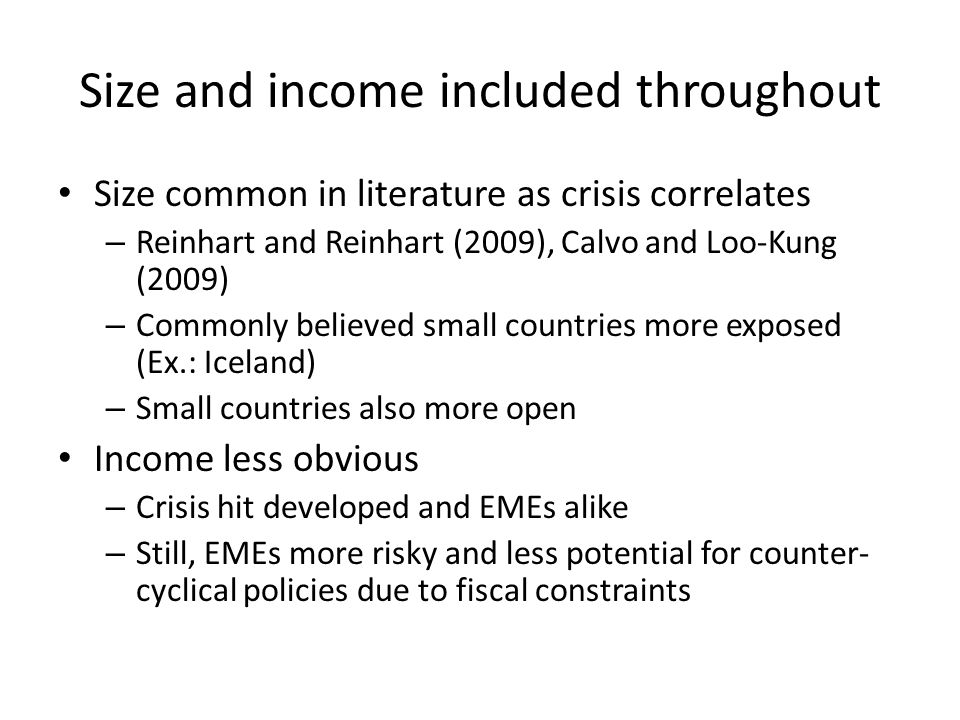 Size and income included throughout Size common in literature as crisis correlates – Reinhart and Reinhart (2009), Calvo and Loo-Kung (2009) – Commonly believed small countries more exposed (Ex.: Iceland) – Small countries also more open Income less obvious – Crisis hit developed and EMEs alike – Still, EMEs more risky and less potential for counter- cyclical policies due to fiscal constraints
