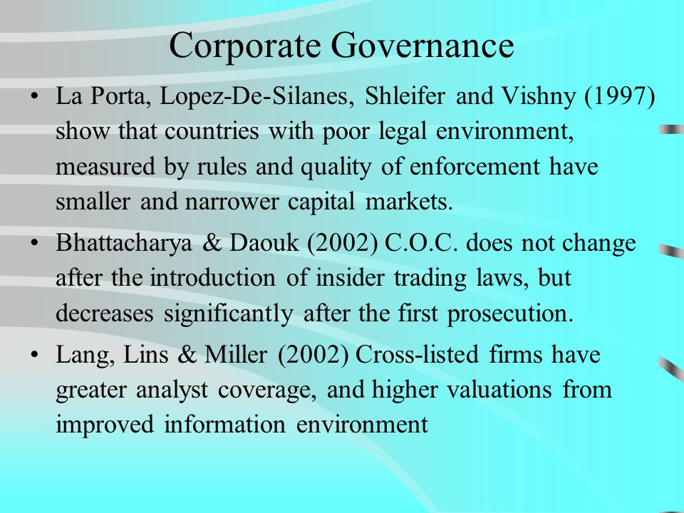 Corporate Governance La Porta, Lopez-De-Silanes, Shleifer and Vishny (1997) show that countries with poor legal environment, measured by rules and quality of enforcement have smaller and narrower capital markets.