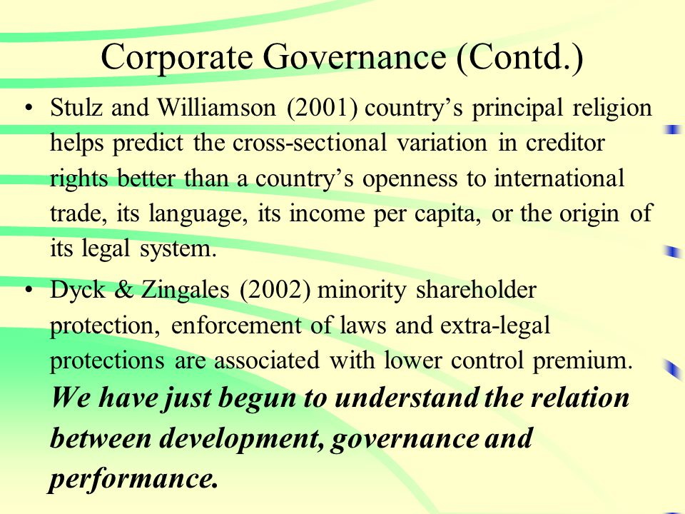 Corporate Governance (Contd.) Stulz and Williamson (2001) country's principal religion helps predict the cross-sectional variation in creditor rights better than a country's openness to international trade, its language, its income per capita, or the origin of its legal system.
