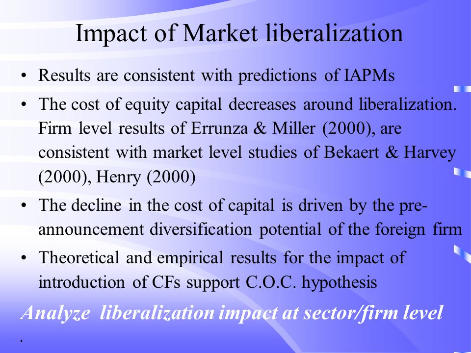 Impact of Market liberalization Results are consistent with predictions of IAPMs The cost of equity capital decreases around liberalization.