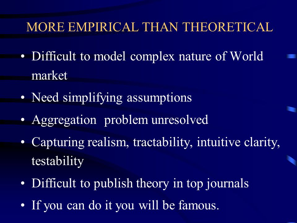 MORE EMPIRICAL THAN THEORETICAL Difficult to model complex nature of World market Need simplifying assumptions Aggregation problem unresolved Capturing realism, tractability, intuitive clarity, testability Difficult to publish theory in top journals If you can do it you will be famous.