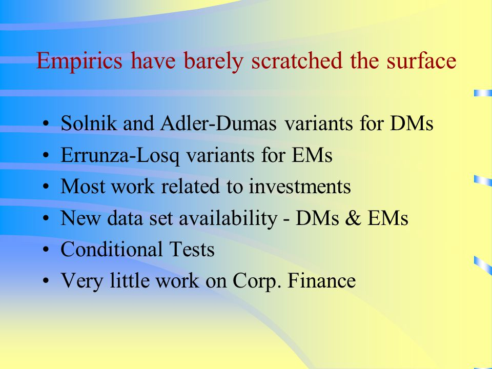 Empirics have barely scratched the surface Solnik and Adler-Dumas variants for DMs Errunza-Losq variants for EMs Most work related to investments New data set availability - DMs & EMs Conditional Tests Very little work on Corp.