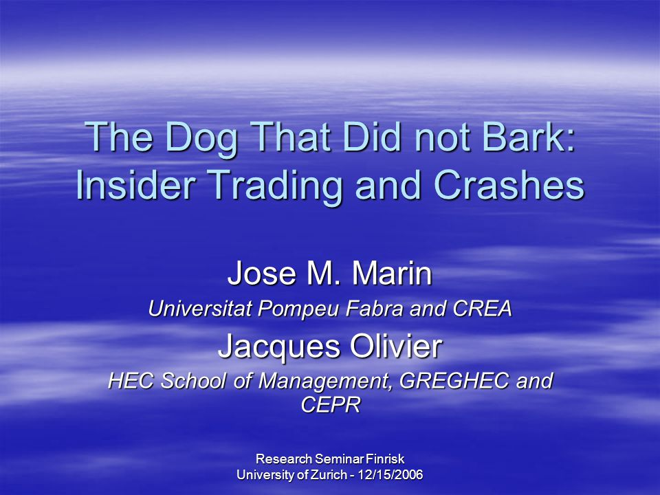 Research Seminar Finrisk University of Zurich - 12/15/2006 The Dog That Did not Bark: Insider Trading and Crashes Jose M.