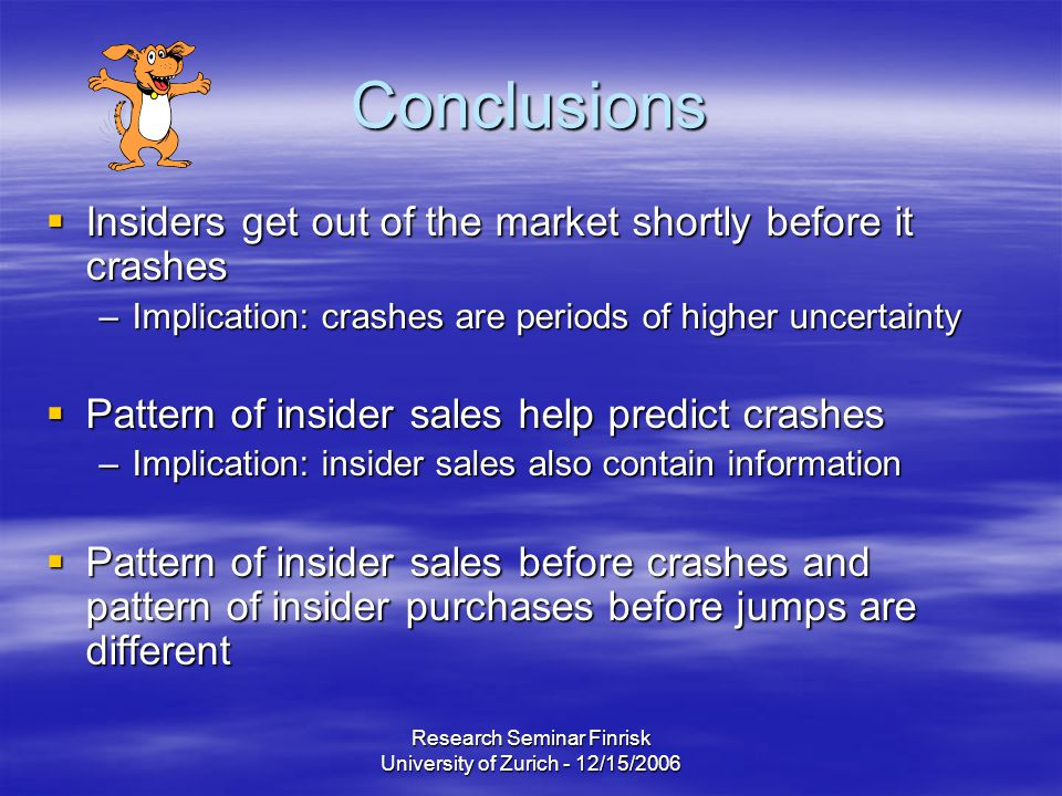 Research Seminar Finrisk University of Zurich - 12/15/2006 Conclusions  Insiders get out of the market shortly before it crashes –Implication: crashes are periods of higher uncertainty  Pattern of insider sales help predict crashes –Implication: insider sales also contain information  Pattern of insider sales before crashes and pattern of insider purchases before jumps are different