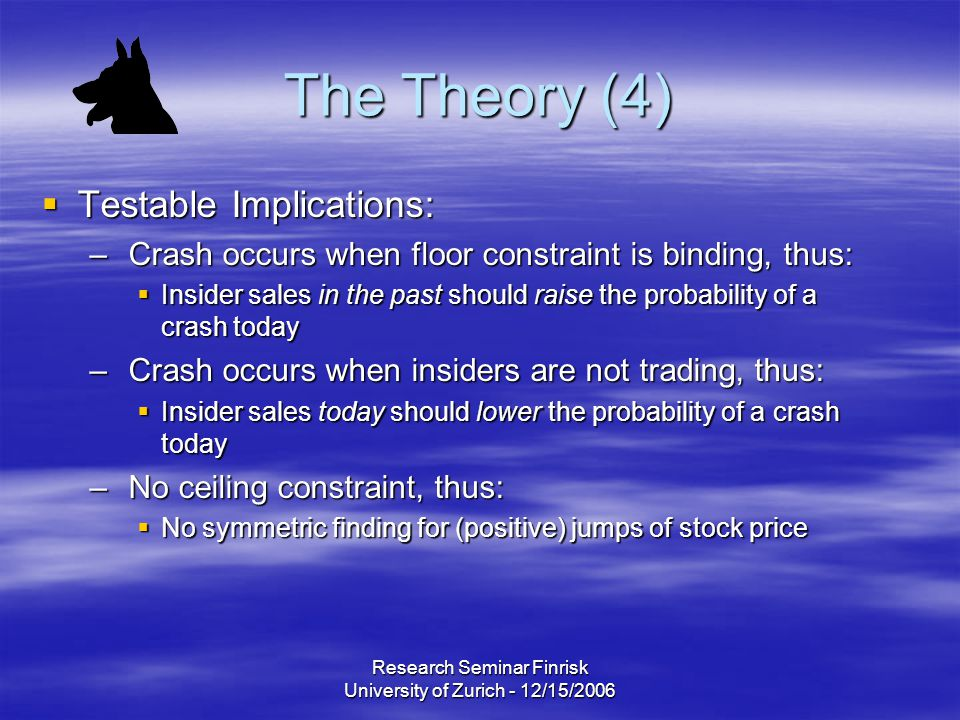 Research Seminar Finrisk University of Zurich - 12/15/2006 The Theory (4)  Testable Implications: – Crash occurs when floor constraint is binding, thus:  Insider sales in the past should raise the probability of a crash today – Crash occurs when insiders are not trading, thus:  Insider sales today should lower the probability of a crash today – No ceiling constraint, thus:  No symmetric finding for (positive) jumps of stock price