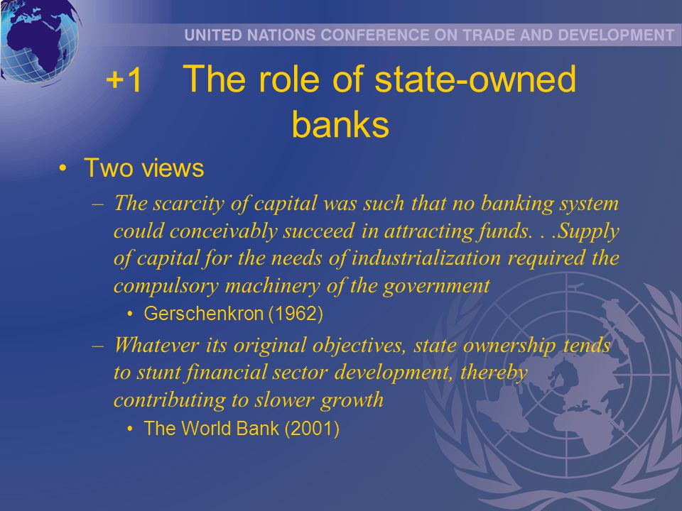 +1 The role of state-owned banks Two views –The scarcity of capital was such that no banking system could conceivably succeed in attracting funds...Supply of capital for the needs of industrialization required the compulsory machinery of the government Gerschenkron (1962) –Whatever its original objectives, state ownership tends to stunt financial sector development, thereby contributing to slower growth The World Bank (2001)