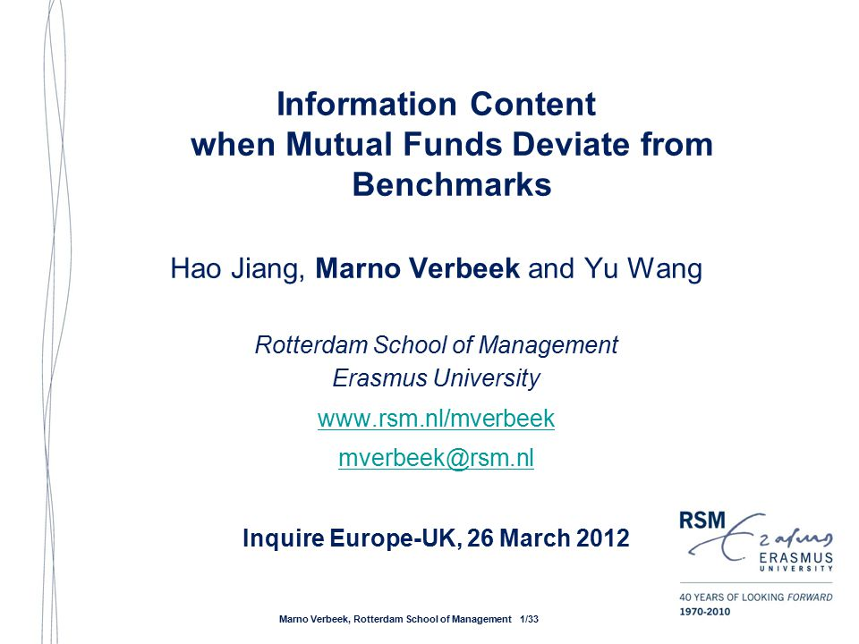 Information Content when Mutual Funds Deviate from Benchmarks Hao Jiang, Marno Verbeek and Yu Wang Rotterdam School of Management Erasmus University www.rsm.nl/mverbeek mverbeek@rsm.nl Inquire Europe-UK, 26 March 2012 Marno Verbeek, Rotterdam School of Management 1/33
