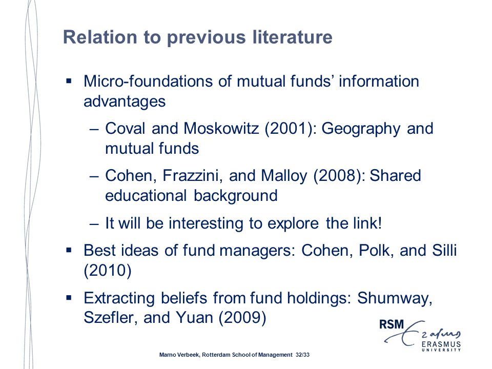 Relation to previous literature  Micro-foundations of mutual funds' information advantages –Coval and Moskowitz (2001): Geography and mutual funds –Cohen, Frazzini, and Malloy (2008): Shared educational background –It will be interesting to explore the link.