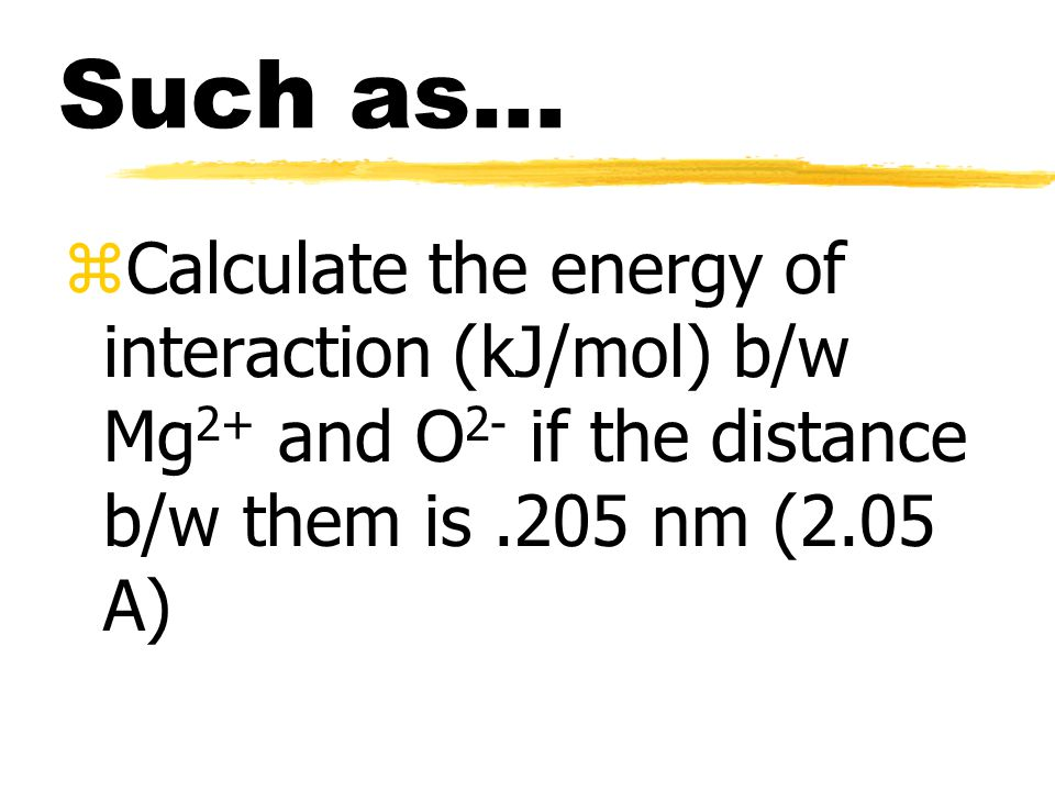 Coulomb's Law zCan be used to calculate the energy of interaction between a pair of ions zE = 2.31 x 10 -19 Jnm(Q 1 Q 2 /r) zQ 1 and Q 2 = charge of ions zr = distance b/w ion centers