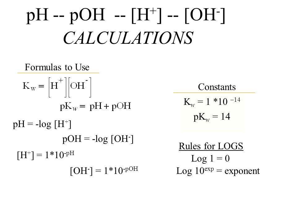pH -- pOH -- [H + ] -- [OH - ] CALCULATIONS Formulas to Use Constants K w = 1 *10 –14 pH = -log [H + ] pOH = -log [OH - ] pK w = 14 Rules for LOGS Log 1 = 0 Log 10 exp = exponent [H + ] = 1*10 -pH [OH - ] = 1*10 -pOH