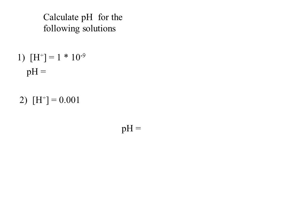 Calculate pH for the following solutions 1) [H + ] = 1 * 10 -9 2) [H + ] = 0.001 pH = -log (1*10 -9 ) = -(-9) = 9 0.001 = 1*10 -3 pH = -log (1*10 -3 ) = -(-3) = 3