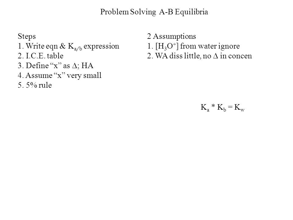 """Problem Solving A-B Equilibria Steps 1. Write eqn & K a / b expression 2. I.C.E. table 3. Define """"x"""" as  ; HA 4. Assume """"x"""" very small 5. 5% rule 2 A"""