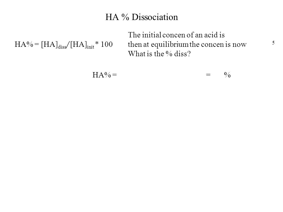 HA % Dissociation HA% = [HA] diss / [HA] init * 100 The initial concen of an acid is 3.2*10 -2 then at equilibrium the concen is now 6.4*10 -5 What is the % diss.