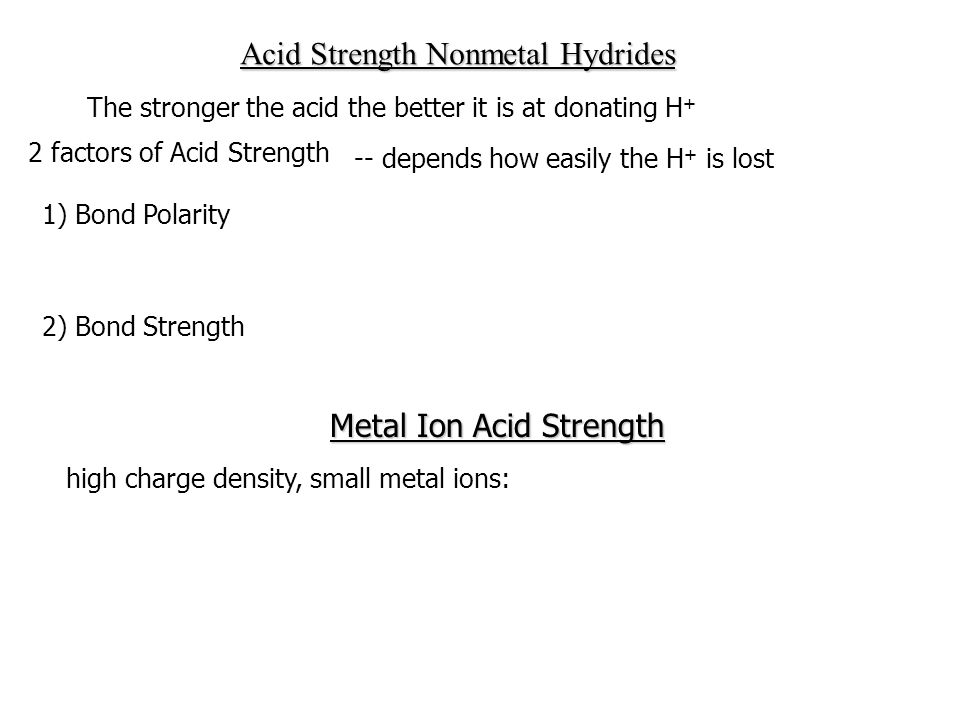 The stronger the acid the better it is at donating H + 2 factors of Acid Strength -- depends how easily the H + is lost 1) Bond Polarity More polarized bond, quicker H + lost, greater acid strength 2) Bond Strength Larger none H atom is, weaker the bond, greater acid strength Acid Strength Nonmetal Hydrides Metal Ion Acid Strength high charge density, small metal ions: Fe +3, Al +3, Cu +2, Pb +2, Zn +2, Ni +2