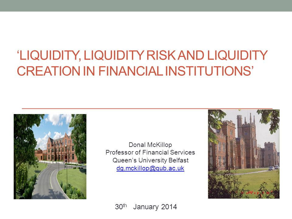 'LIQUIDITY, LIQUIDITY RISK AND LIQUIDITY CREATION IN FINANCIAL INSTITUTIONS' Donal McKillop Professor of Financial Services Queen's University Belfast