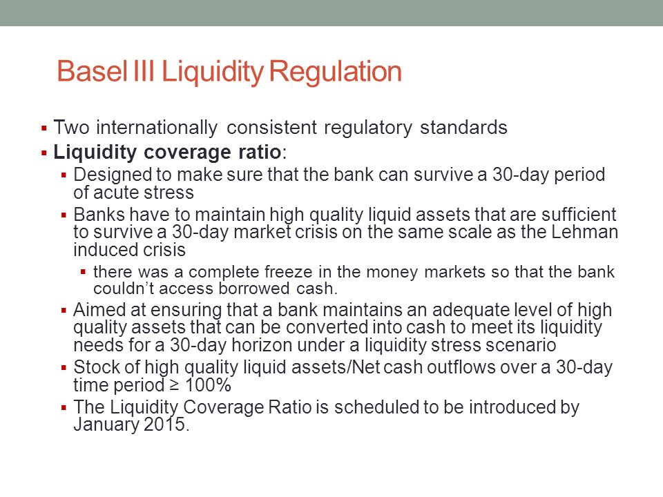 Basel III Liquidity Regulation  Two internationally consistent regulatory standards  Liquidity coverage ratio:  Designed to make sure that the bank