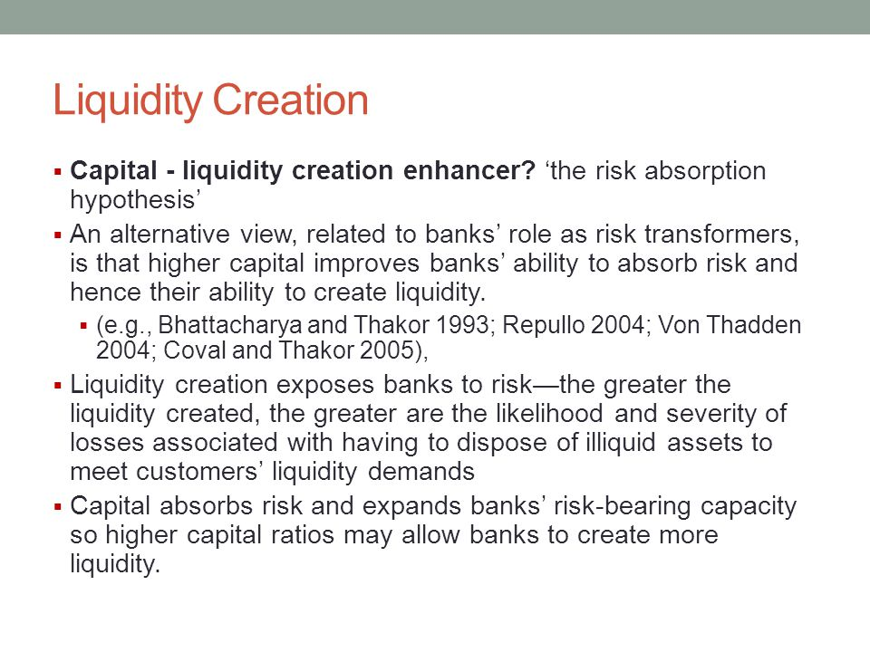 Liquidity Creation  Capital - liquidity creation enhancer? 'the risk absorption hypothesis'  An alternative view, related to banks' role as risk tra