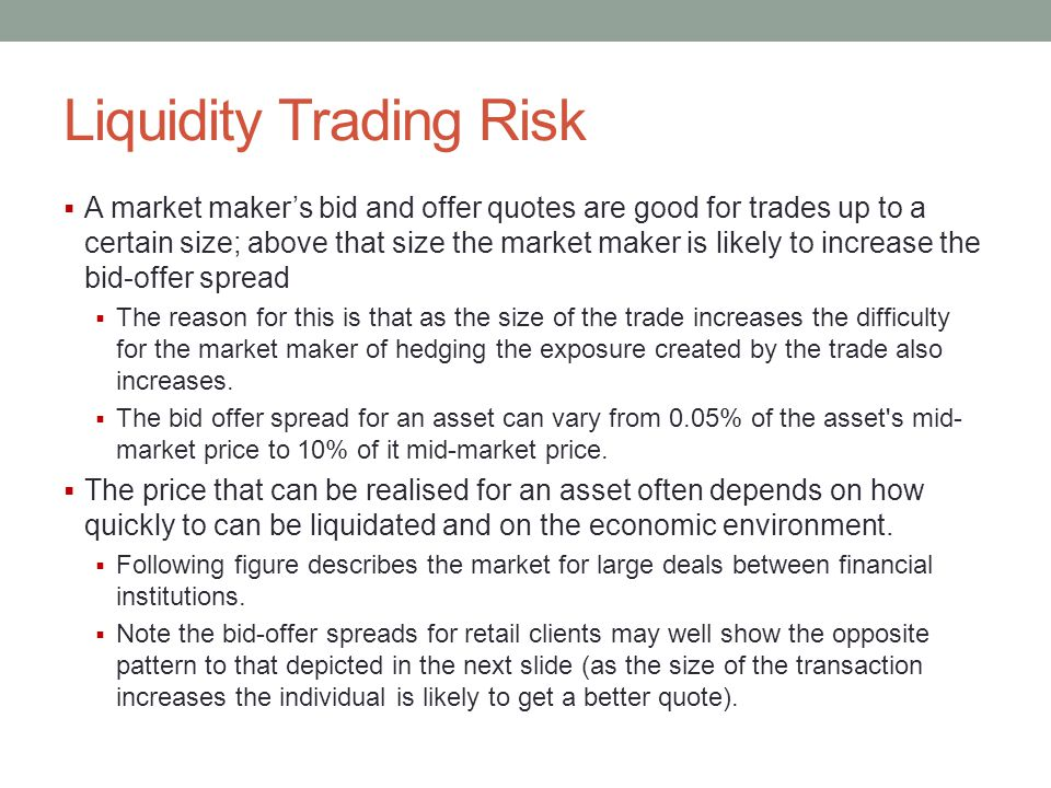 Liquidity Trading Risk  A market maker's bid and offer quotes are good for trades up to a certain size; above that size the market maker is likely to