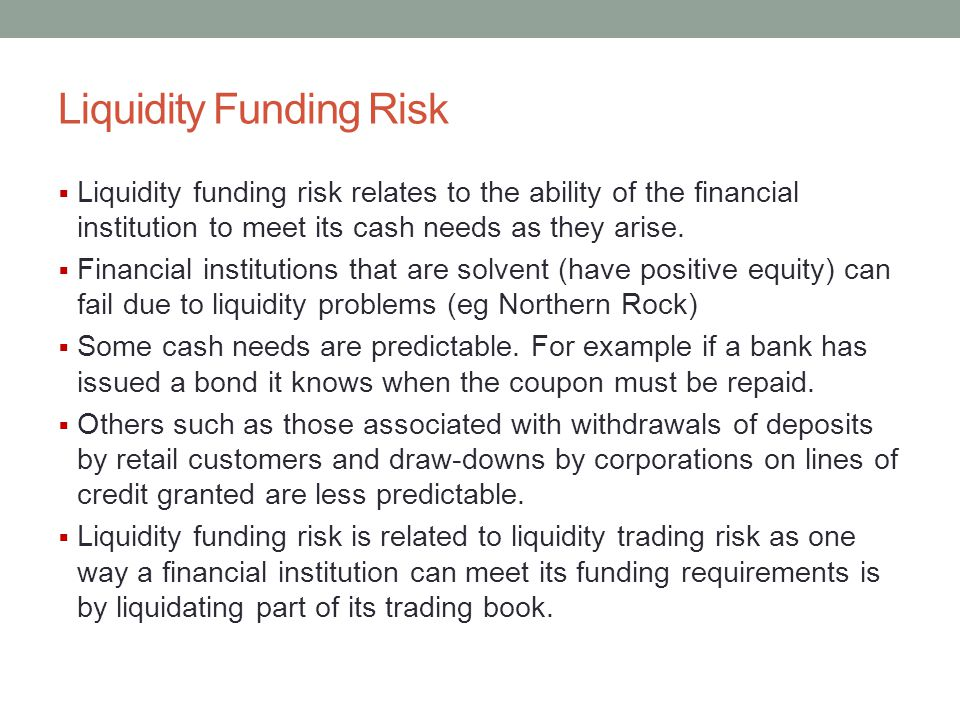Liquidity Funding Risk  Liquidity funding risk relates to the ability of the financial institution to meet its cash needs as they arise.  Financial