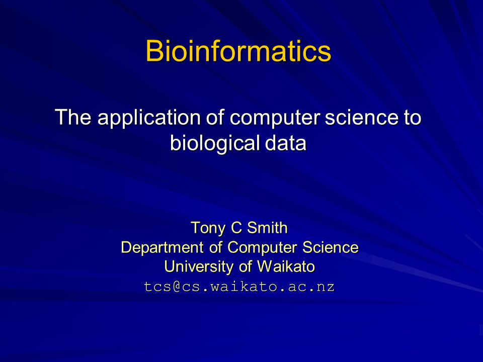 Bioinformatics The application of computer science to biological data Tony C Smith Department of Computer Science University of Waikato tcs@cs.waikato.ac.nz