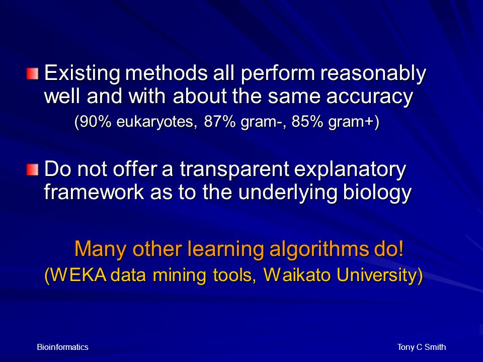 Bioinformatics Tony C Smith Existing methods all perform reasonably well and with about the same accuracy (90% eukaryotes, 87% gram-, 85% gram+) Do not offer a transparent explanatory framework as to the underlying biology Many other learning algorithms do.