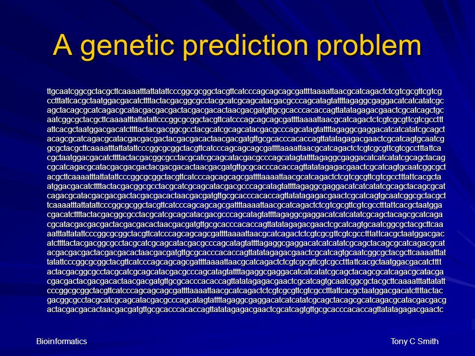 Bioinformatics Tony C Smith A genetic prediction problem ttgcaatcggcgctacgcttcaaaatttattatattcccggcgcggctacgttcatcccagcagcagcgattttaaaattaacgcatcagactctcgtcgcgttcgtcg cctttattcacgctaatggacgacatcttttactacgacggcgcctacgcatcgcagcatacgacgcccagcatagtattttagaggcgaggacatcatcatatcgc agctacagcgcatcagacgcatacgacgacgactacgacgacactaacgacgatgttgcgcacccacaccagttatatagagacgaactcgcatcagctgc aatcggcgctacgcttcaaaatttattatattcccggcgcggctacgttcatcccagcagcagcgattttaaaattaacgcatcagactctcgtcgcgttcgtcgccttt attcacgctaatggacgacatcttttactacgacggcgcctacgcatcgcagcatacgacgcccagcatagtattttagaggcgaggacatcatcatatcgcagct acagcgcatcagacgcatacgacgacgactacgacgacactaacgacgatgttgcgcacccacaccagttatatagagacgaactcgcatcagtgcaatcg gcgctacgcttcaaaatttattatattcccggcgcggctacgttcatcccagcagcagcgattttaaaattaacgcatcagactctcgtcgcgttcgtcgcctttattca cgctaatggacgacatcttttactacgacggcgcctacgcatcgcagcatacgacgcccagcatagtattttagaggcgaggacatcatcatatcgcagctacag cgcatcagacgcatacgacgacgactacgacgacactaacgacgatgttgcgcacccacaccagttatatagagacgaactcgcatcagtgcaatcggcgct acgcttcaaaatttattatattcccggcgcggctacgttcatcccagcagcagcgattttaaaattaacgcatcagactctcgtcgcgttcgtcgcctttattcacgcta atggacgacatcttttactacgacggcgcctacgcatcgcagcatacgacgcccagcatagtattttagaggcgaggacatcatcatatcgcagctacagcgcat cagacgcatacgacgacgactacgacgacactaacgacgatgttgcgcacccacaccagttatatagagacgaactcgcatcagtgcaatcggcgctacgct tcaaaatttattatattcccggcgcggctacgttcatcccagcagcagcgattttaaaattaacgcatcagactctcgtcgcgttcgtcgcctttattcacgctaatgga cgacatcttttactacgacggcgcctacgcatcgcagcatacgacgcccagcatagtattttagaggcgaggacatcatcatatcgcagctacagcgcatcaga cgcatacgacgacgactacgacgacactaacgacgatgttgcgcacccacaccagttatatagagacgaactcgcatcagtgcaatcggcgctacgcttcaa aatttattatattcccggcgcggctacgttcatcccagcagcagcgattttaaaattaacgcatcagactctcgtcgcgttcgtcgcctttattcacgctaatggacgac atcttttactacgacggcgcctacgcatcgcagcatacgacgcccagcatagtattttagaggcgaggacatcatcatatcgcagctacagcgcatcagacgcat acgacgacgactacgacgacactaacgacgatgttgcgcacccacaccagttatatagagacgaactcgcatcagtgcaatcggcgctacgcttcaaaatttat tatattcccggcgcggctacgt