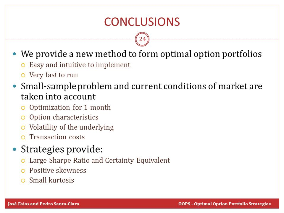 CONCLUSIONS 24 We provide a new method to form optimal option portfolios  Easy and intuitive to implement  Very fast to run Small-sample problem and current conditions of market are taken into account  Optimization for 1-month  Option characteristics  Volatility of the underlying  Transaction costs Strategies provide:  Large Sharpe Ratio and Certainty Equivalent  Positive skewness  Small kurtosis José Faias and Pedro Santa-Clara OOPS - Optimal Option Portfolio Strategies