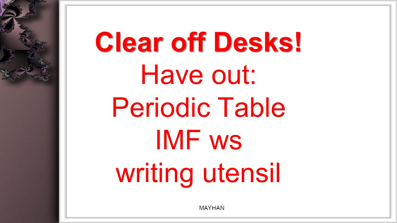Clear off Desks! Clear off Desks! Have out: Periodic Table IMF ws writing utensil MAYHAN
