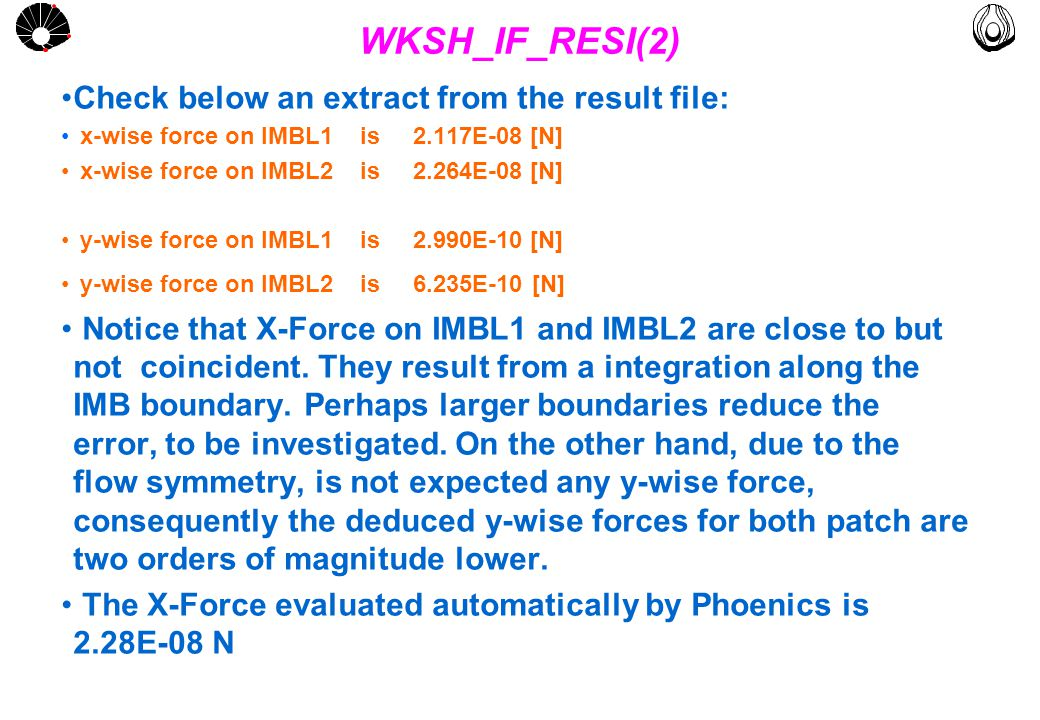 MULTLAB FEM-UNICAMP UNICAMP WKSH_IF_RESI(2) Check below an extract from the result file: x-wise force on IMBL1 is 2.117E-08 [N] x-wise force on IMBL2 is 2.264E-08 [N] y-wise force on IMBL1 is 2.990E-10 [N] y-wise force on IMBL2 is 6.235E-10 [N] Notice that X-Force on IMBL1 and IMBL2 are close to but not coincident.