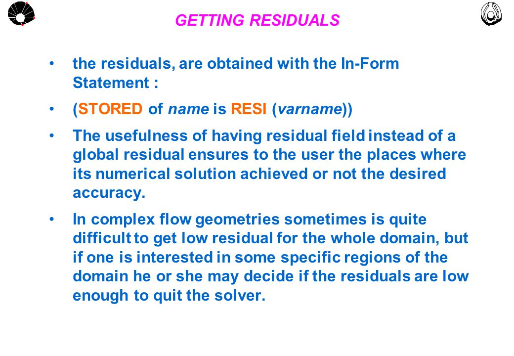 MULTLAB FEM-UNICAMP UNICAMP GETTING RESIDUALS the residuals, are obtained with the In-Form Statement : (STORED of name is RESI (varname)) The usefulness of having residual field instead of a global residual ensures to the user the places where its numerical solution achieved or not the desired accuracy.