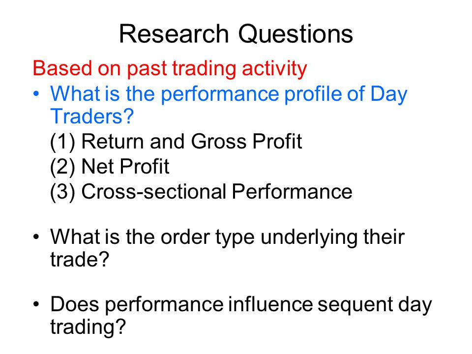 Research Questions Based on past trading activity What is the performance profile of Day Traders.