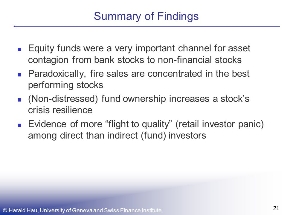 Summary of Findings Equity funds were a very important channel for asset contagion from bank stocks to non-financial stocks Paradoxically, fire sales are concentrated in the best performing stocks (Non-distressed) fund ownership increases a stock's crisis resilience Evidence of more flight to quality (retail investor panic) among direct than indirect (fund) investors 21 © Harald Hau, University of Geneva and Swiss Finance Institute