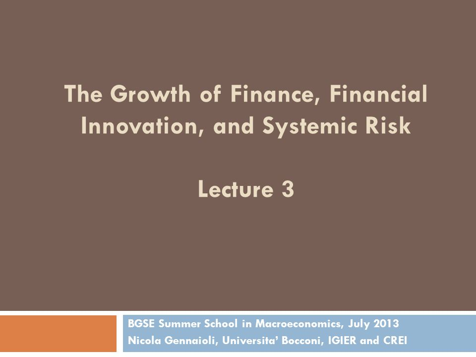 The Growth of Finance, Financial Innovation, and Systemic Risk Lecture 3 BGSE Summer School in Macroeconomics, July 2013 Nicola Gennaioli, Universita' Bocconi, IGIER and CREI