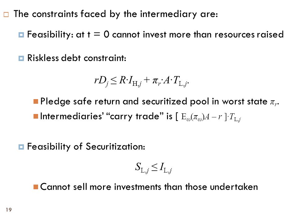 19  The constraints faced by the intermediary are:  Feasibility: at t = 0 cannot invest more than resources raised  Riskless debt constraint: rD j ≤ R∙I H,j + π r ∙A∙T L,j.