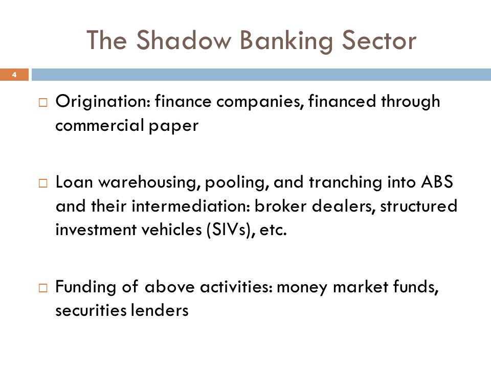 The Shadow Banking Sector  Origination: finance companies, financed through commercial paper  Loan warehousing, pooling, and tranching into ABS and their intermediation: broker dealers, structured investment vehicles (SIVs), etc.
