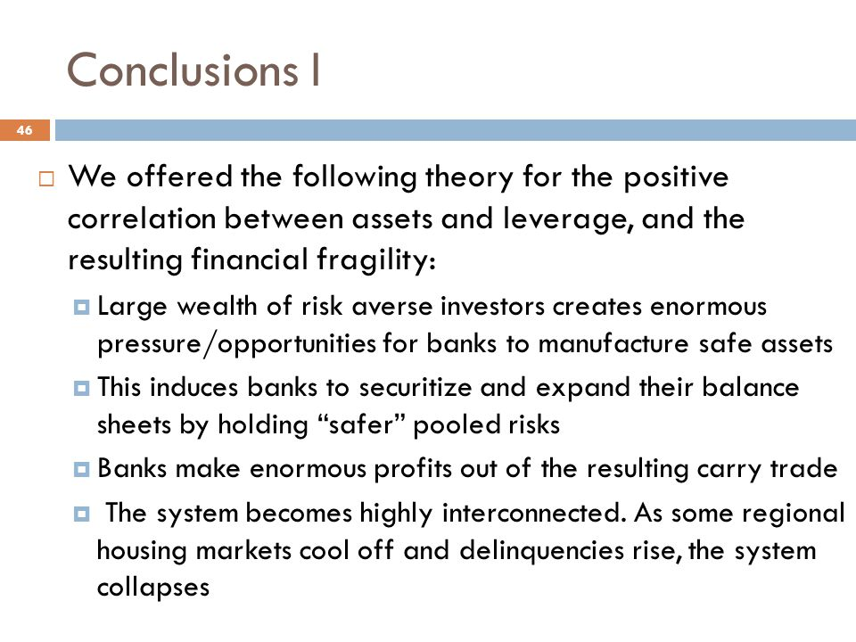 Conclusions I  We offered the following theory for the positive correlation between assets and leverage, and the resulting financial fragility:  Large wealth of risk averse investors creates enormous pressure/opportunities for banks to manufacture safe assets  This induces banks to securitize and expand their balance sheets by holding safer pooled risks  Banks make enormous profits out of the resulting carry trade  The system becomes highly interconnected.