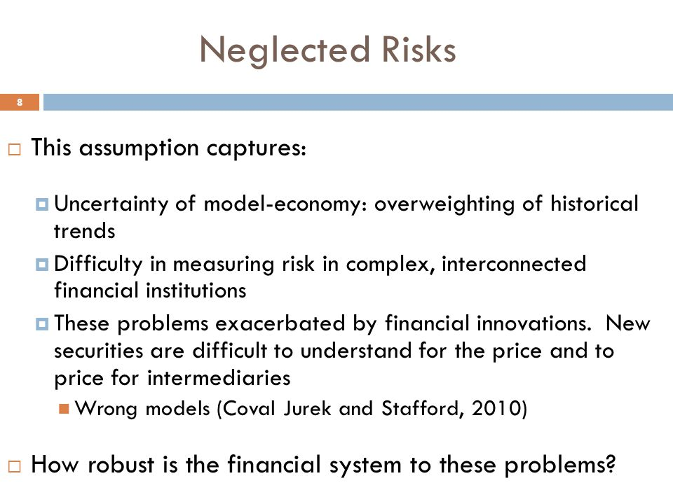 Neglected Risks 8  This assumption captures:  Uncertainty of model-economy: overweighting of historical trends  Difficulty in measuring risk in complex, interconnected financial institutions  These problems exacerbated by financial innovations.