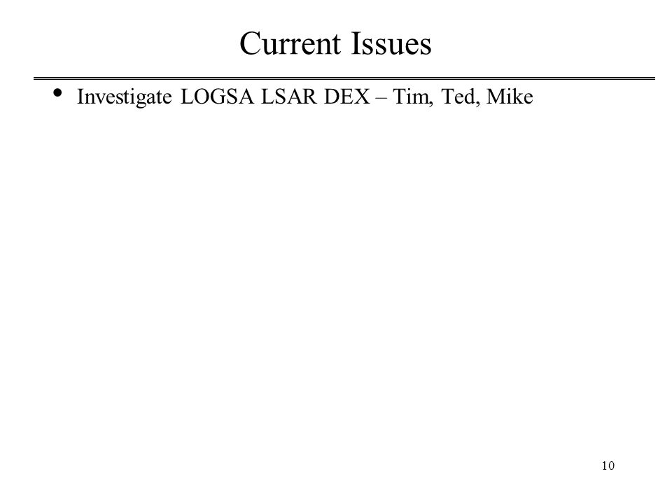 10 Current Issues Investigate LOGSA LSAR DEX – Tim, Ted, Mike