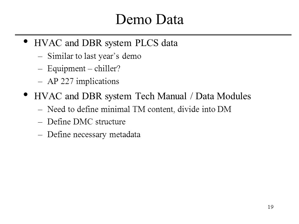 19 Demo Data HVAC and DBR system PLCS data –Similar to last year's demo –Equipment – chiller? –AP 227 implications HVAC and DBR system Tech Manual / D