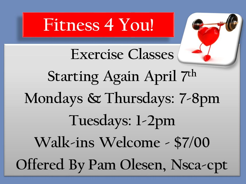 Exercise Classes Starting Again April 7 th Mondays & Thursdays: 7-8pm Tuesdays: 1-2pm Walk-ins Welcome - $7/00 Offered By Pam Olesen, Nsca-cpt Exercise Classes Starting Again April 7 th Mondays & Thursdays: 7-8pm Tuesdays: 1-2pm Walk-ins Welcome - $7/00 Offered By Pam Olesen, Nsca-cpt Fitness 4 You!