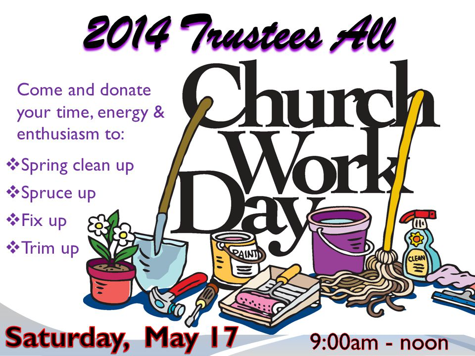 Come and donate your time, energy & enthusiasm to: 2014 Trustees All  Spruce up  Fix up  Trim up  Spring clean up