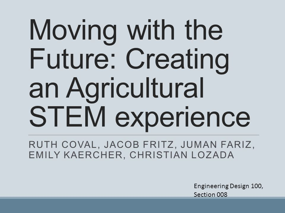 Moving with the Future: Creating an Agricultural STEM experience RUTH COVAL, JACOB FRITZ, JUMAN FARIZ, EMILY KAERCHER, CHRISTIAN LOZADA Engineering De