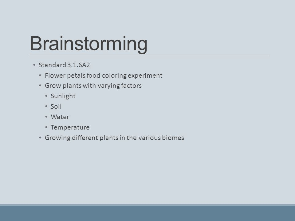 Brainstorming Standard 3.1.6A2 Flower petals food coloring experiment Grow plants with varying factors Sunlight Soil Water Temperature Growing differe