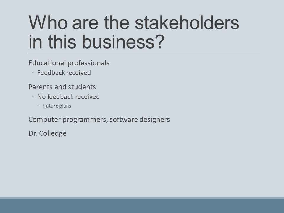 Who are the stakeholders in this business? Educational professionals ◦Feedback received Parents and students ◦No feedback received ◦Future plans Compu