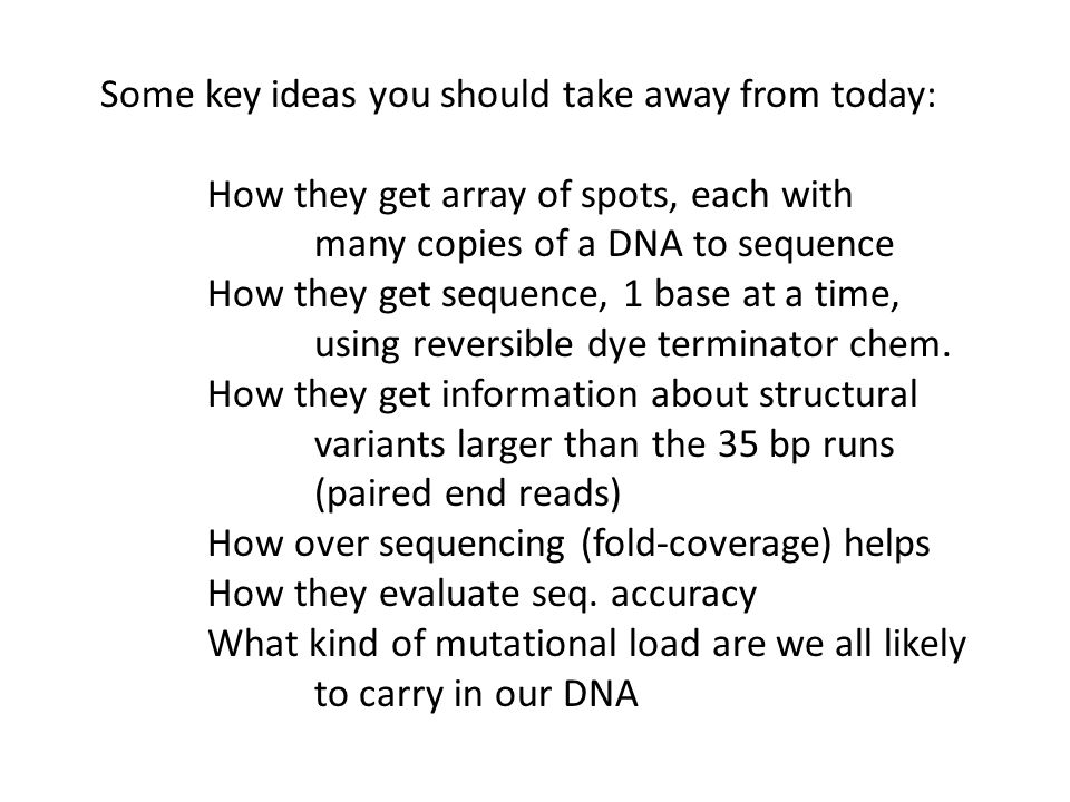 Some key ideas you should take away from today: How they get array of spots, each with many copies of a DNA to sequence How they get sequence, 1 base