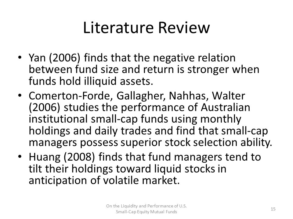 Literature Review Yan (2006) finds that the negative relation between fund size and return is stronger when funds hold illiquid assets. Comerton-Forde
