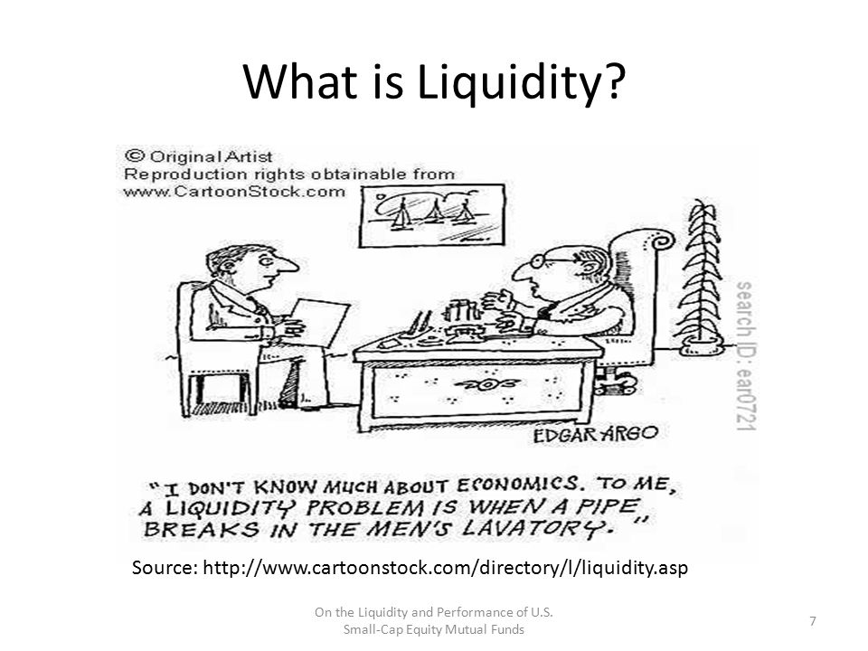 What is Liquidity? Source: http://www.cartoonstock.com/directory/l/liquidity.asp 7 On the Liquidity and Performance of U.S. Small-Cap Equity Mutual Fu