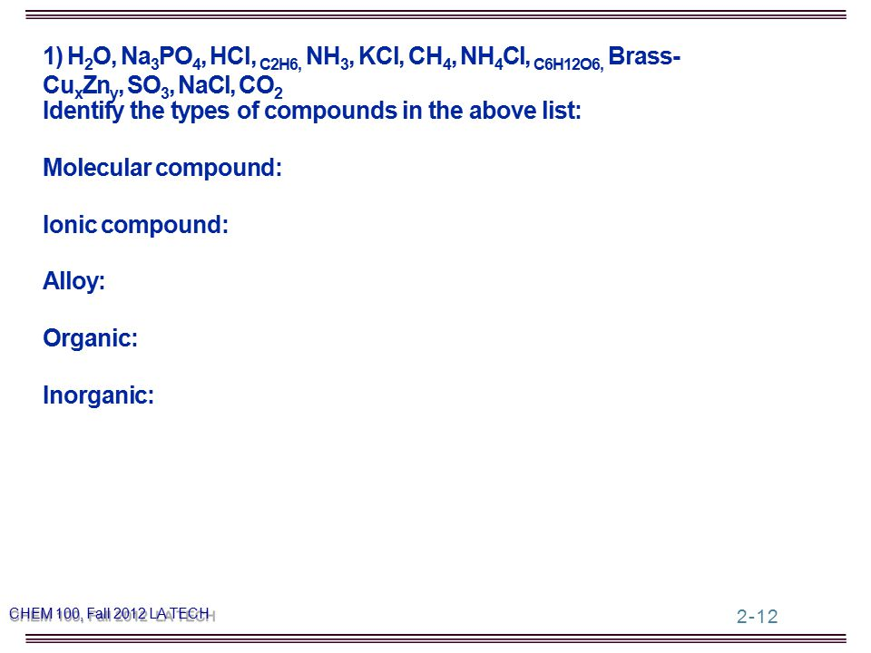 1) H 2 O, Na 3 PO 4, HCl, C2H6, NH 3, KCl, CH 4, NH 4 Cl, C6H12O6, Brass- Cu x Zn y, SO 3, NaCl, CO 2 Identify the types of compounds in the above list: Molecular compound: Ionic compound: Alloy: Organic: Inorganic: CHEM 100, Fall 2012 LA TECH 2-12